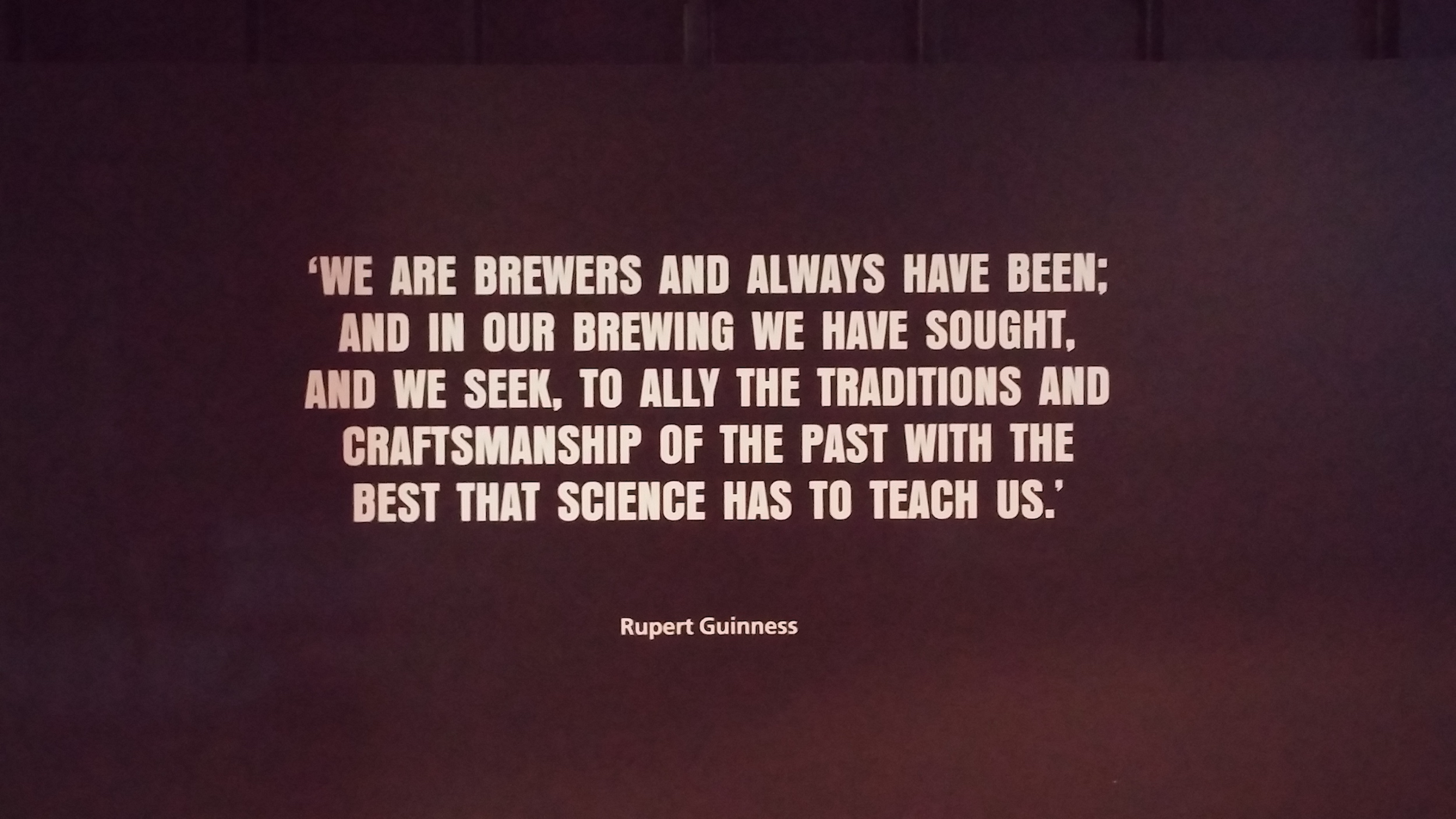 Quote from Rupert Guinness - We are brewers and always have been; and in our brewing we have sought, and we seek, to ally the traditions and craftsmanship of the past with the best that science has to teach us.